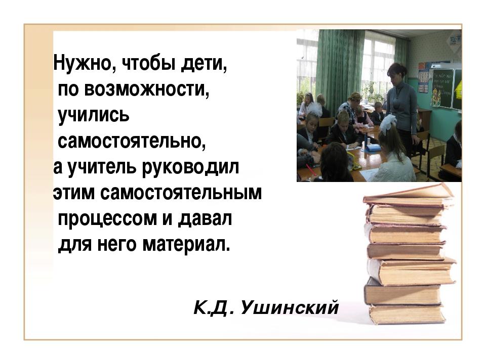 Нужно, чтобы дети,  по возможности,  учились  самостоятельно,  а учитель руко...