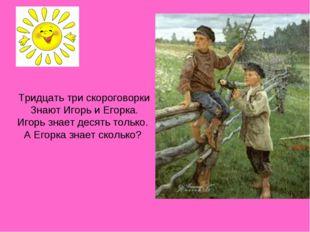 Тридцать три скороговорки Знают Игорь и Егорка. Игорь знает десять только. А