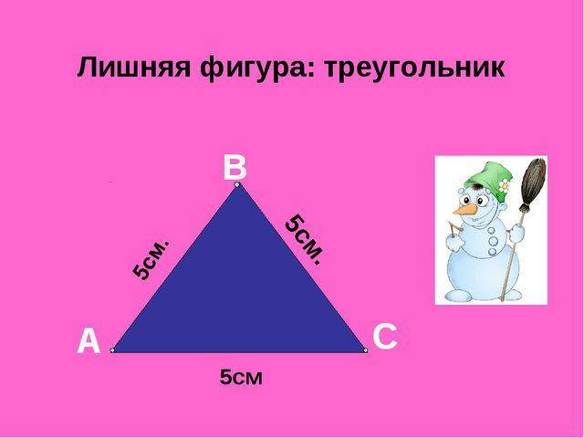 Лишняя фигура: треугольник А В С 5см. 5см