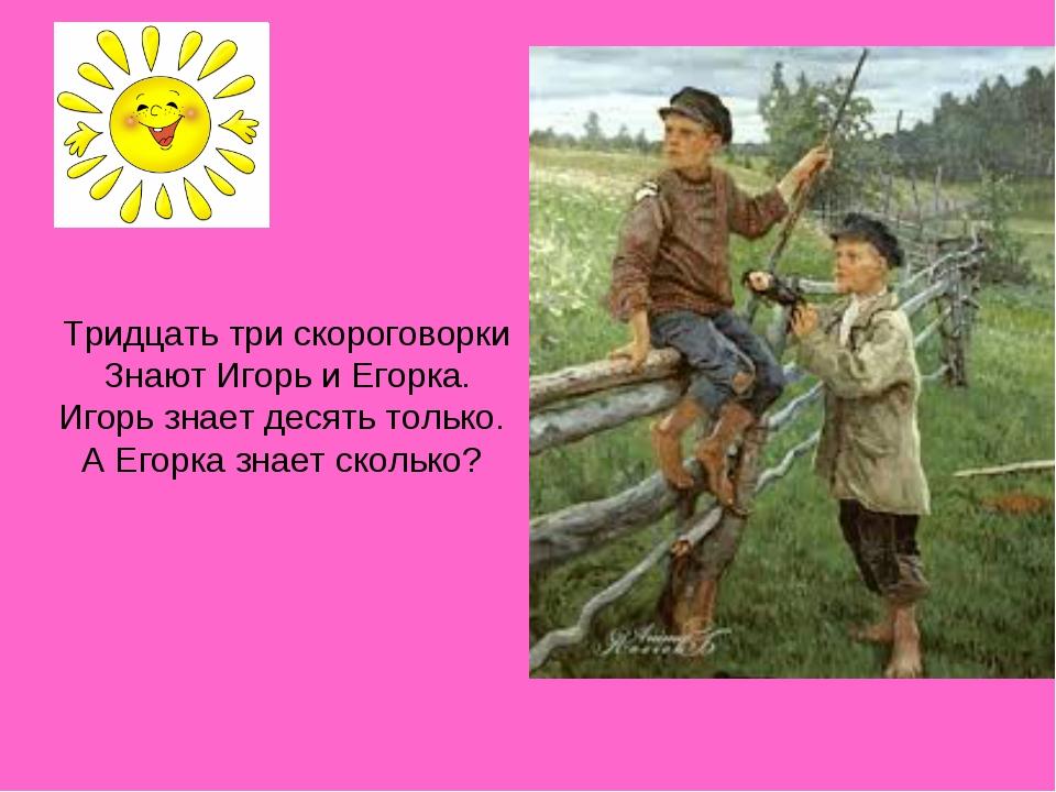 Тридцать три скороговорки Знают Игорь и Егорка. Игорь знает десять только. А...
