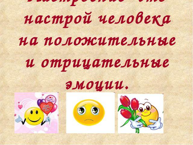 Настроение- это настрой человека на положительные и отрицательные эмоции.