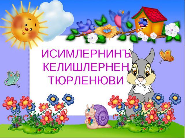 ИСИМЛЕРНИНЪ КЕЛИШЛЕРНЕН ТЮРЛЕНЮВИ