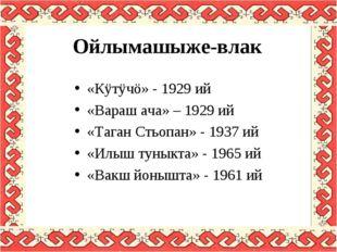 Ойлымашыже-влак «Кÿтÿчö» - 1929 ий «Вараш ача» – 1929 ий «Таган Стьопан» - 19