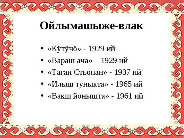Ойлымашыже-влак «Кÿтÿчö» - 1929 ий «Вараш ача» – 1929 ий «Таган Стьопан» - 19...