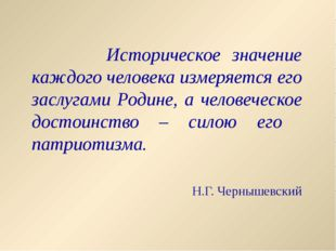 Историческое значение каждого человека измеряется его заслугами Родине, а че