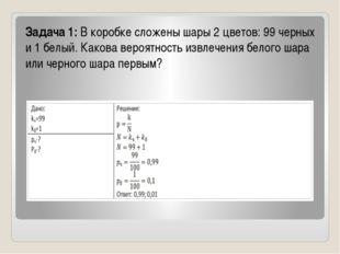 Задача 1:В коробке сложены шары 2 цветов: 99 черных и 1 белый. Какова вероят