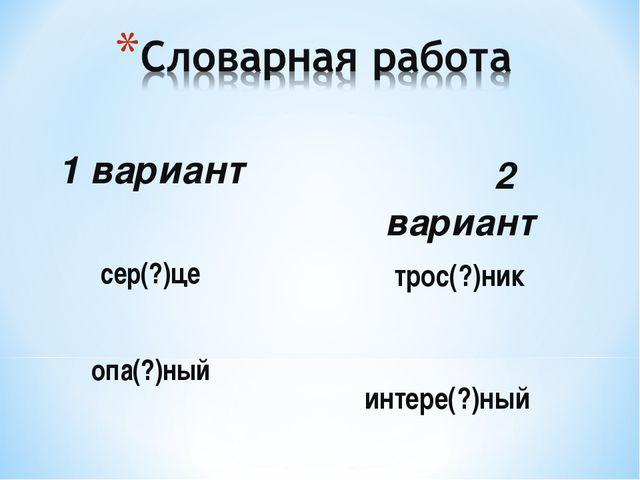 2 вариант трос(?)ник интере(?)ный 1 вариант сер(?)це опа(?)ный