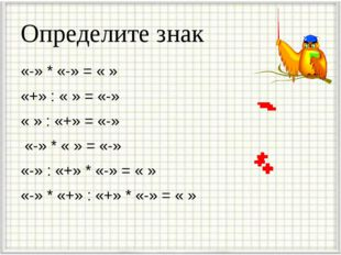 Определите знак «-» * «-» = « » «+» : « » = «-» « » : «+» = «-» «-» * « » = «