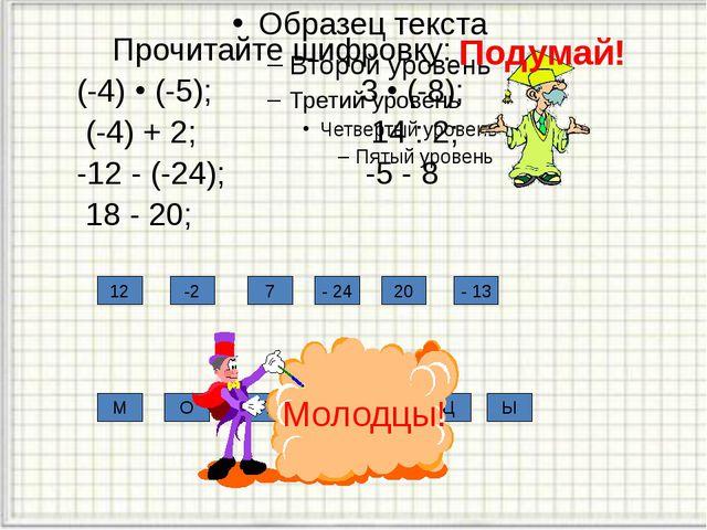 Прочитайте шифровку: (-4)  (-5); 3  (-8); (-4) + 2; 14 : 2; -12 - (-24); -...
