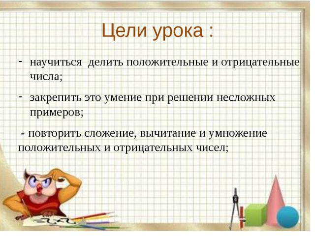 Цели урока : научиться делить положительные и отрицательные числа; закрепить...