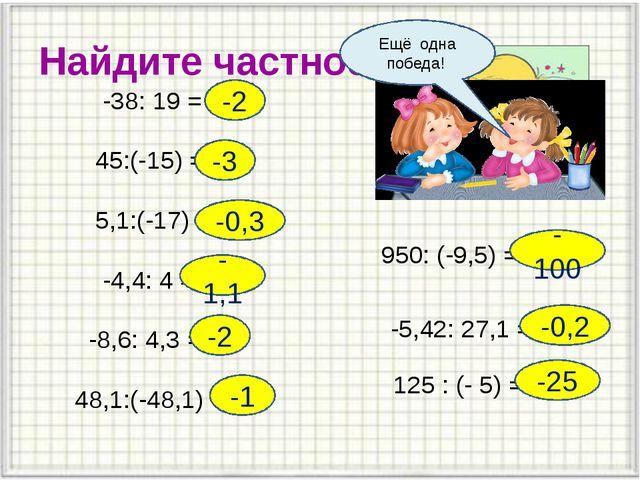 Найдите частное -38: 19 = 45:(-15) = 5,1:(-17) = -4,4: 4 = -8,6: 4,3 = 48,1:(...