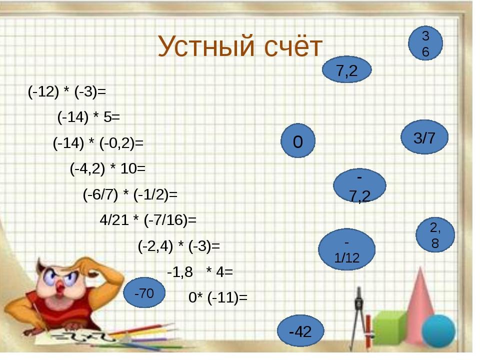 Устный счёт (-12) * (-3)= (-14) * 5= (-14) * (-0,2)=  (-4,2) * 10= (-6/7) *...