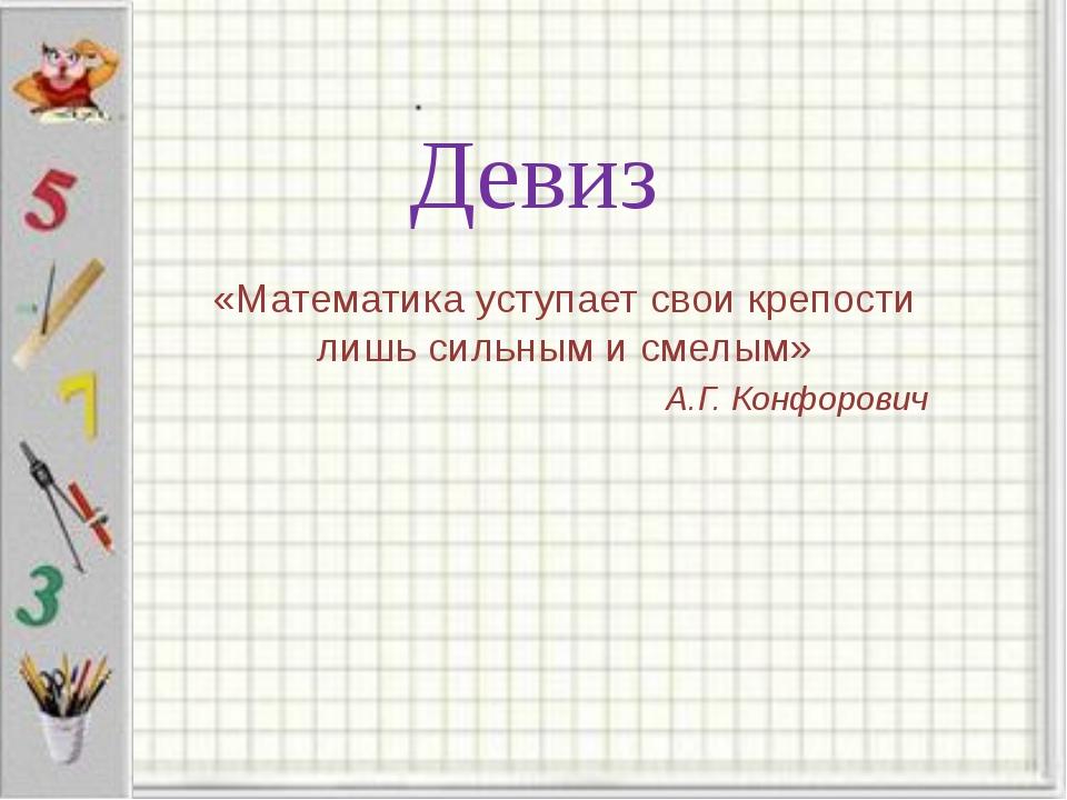 Девиз «Математика уступает свои крепости лишь сильным и смелым» А.Г. Конфорович