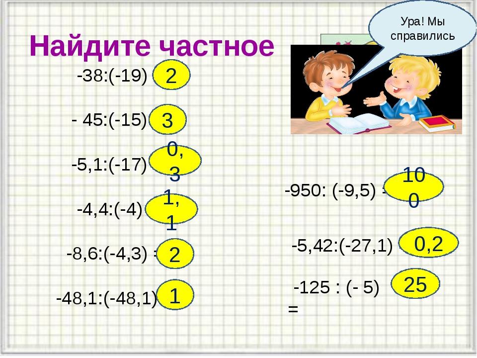 Найдите частное -38:(-19) = - 45:(-15) = -5,1:(-17) = -4,4:(-4) = -8,6:(-4,3)...