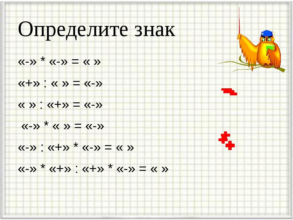 Определите знак «-» * «-» = « » «+» : « » = «-» « » : «+» = «-» «-» * « » = «...