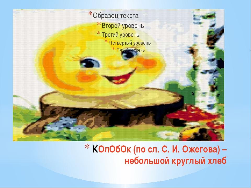 КОлОбОк (по сл. С. И. Ожегова) – небольшой круглый хлеб