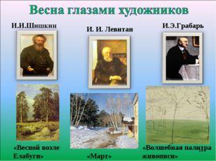 И. И. Левитан «Март» И.И.Шишкин И.Э.Грабарь «Весной возле Елабуги» «Волшебна