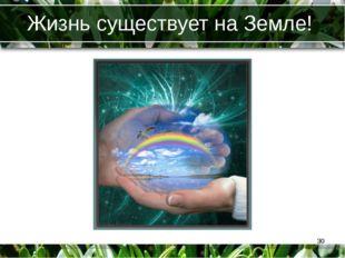 Жизнь существует на Земле! *