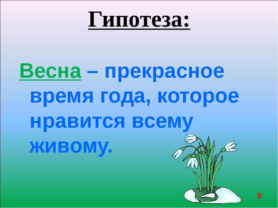 Гипотеза: Весна – прекрасное время года, которое нравится всему живому. *
