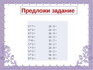 Предложи задание 6*7= 24: 8 = 8* 4 = 24:4= 8 *3= 36:9= 9 *6= 20:5= 7*0 = 35:7