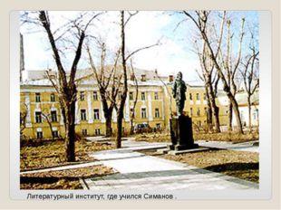 Литературный институт, где учился Симанов .