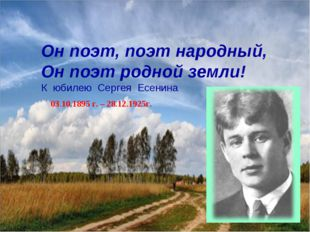 Он поэт, поэт народный, Он поэт родной земли! К юбилею Сергея Есенина 03.10.1