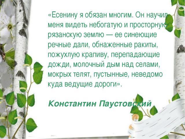 «Есенину я обязан многим. Он научил меня видеть небогатую и просторную рязанс...