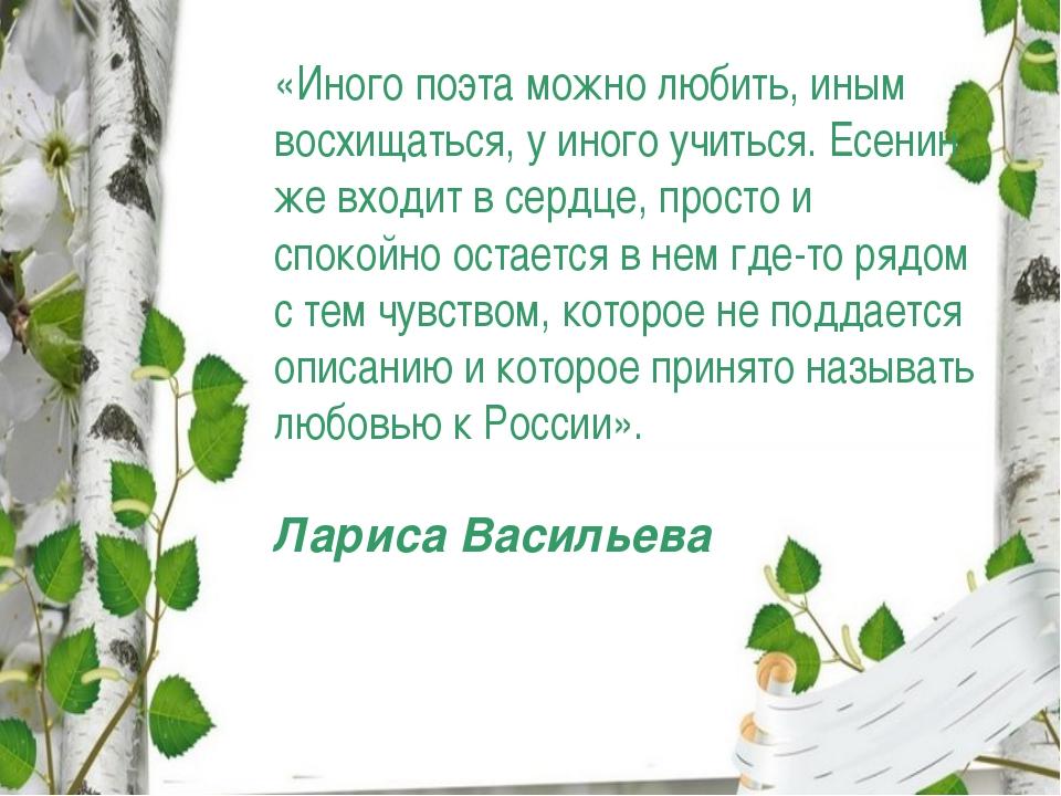 «Иного поэта можно любить, иным восхищаться, у иного учиться. Есенин же входи...