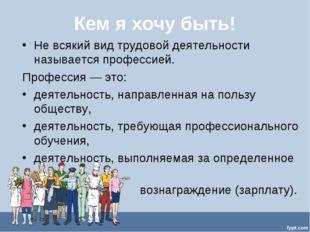 Кем я хочу быть! Не всякий вид трудовой деятельности называется профессией. П