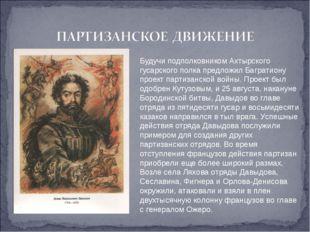 Будучи подполковником Ахтырского гусарского полка предложил Багратиону проект