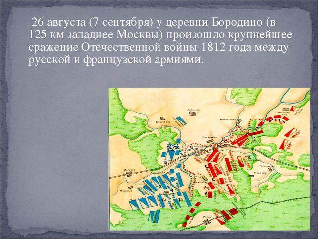 26августа(7сентября) у деревниБородино(в 125км западнееМосквы) произо...