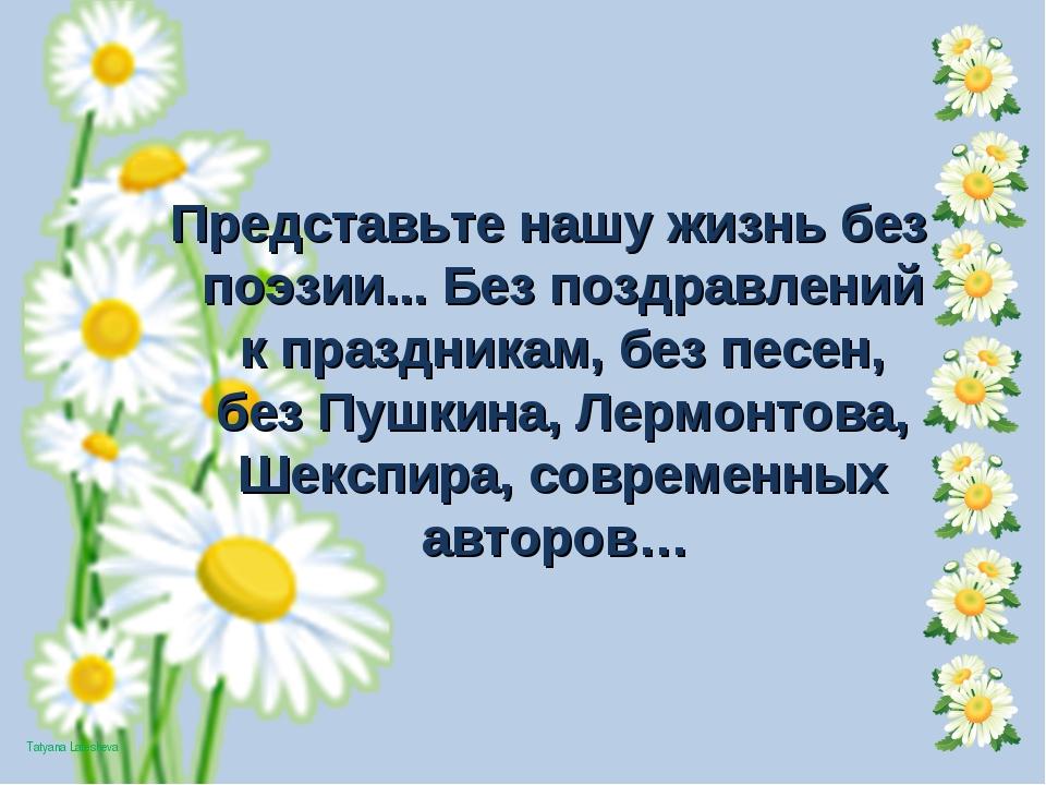 Представьте нашу жизнь без поэзии... Без поздравлений к праздникам, без песен...
