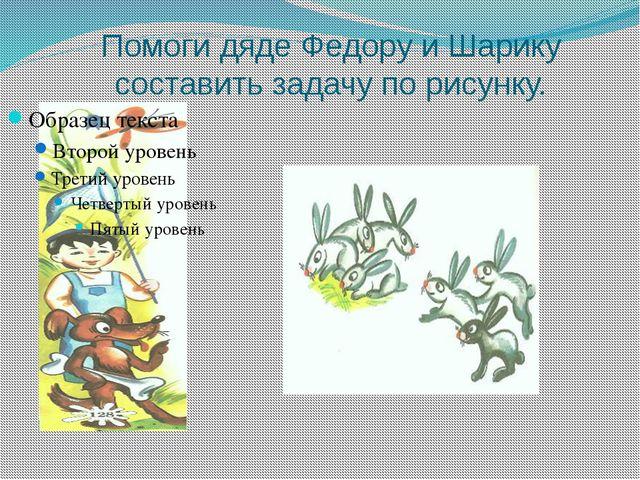 Помоги дяде Федору и Шарику составить задачу по рисунку.