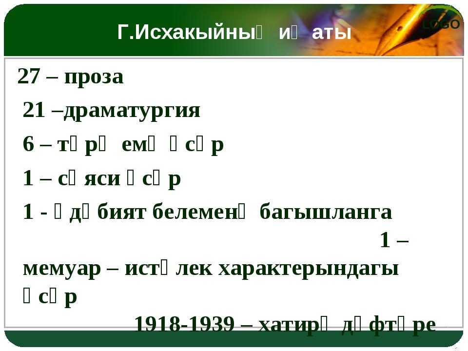 Г.Исхакыйның иҗаты 27 – проза 21 –драматургия 6 – тәрҗемә әсәр 1 – сәяси әсә...