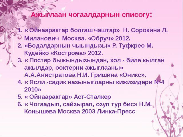 Ажыглаан чогаалдарнын списогу: « 1. « Ойнаарактар болгаш чаштар» Н. Сорокина...