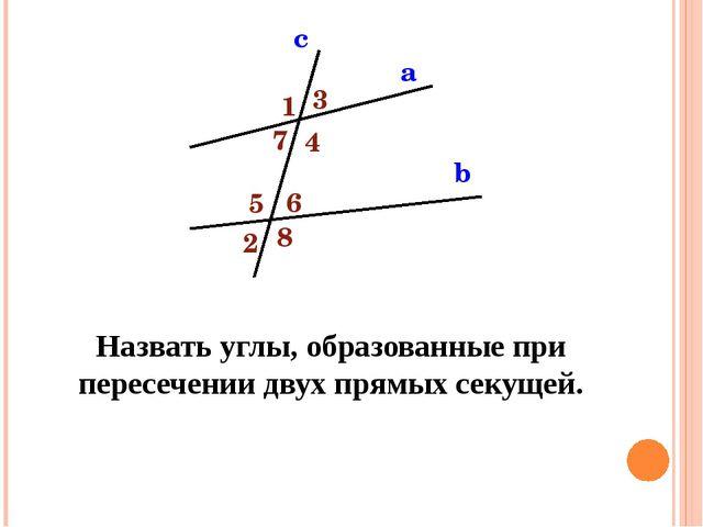 а b c 1 3 4 5 6 7 8 2 Назовите свойства углов, образованных при пересечении п...