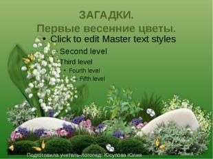 ЗАГАДКИ. Первые весенние цветы. Подготовила учитель-логопед: Юсупова Юлия Вяч