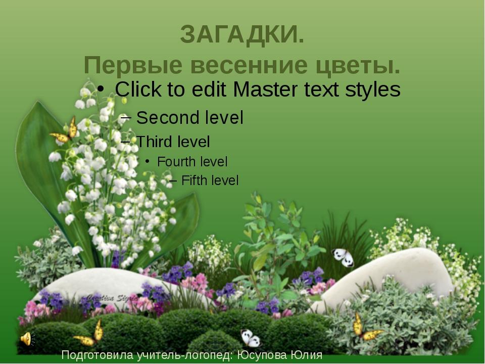 ЗАГАДКИ. Первые весенние цветы. Подготовила учитель-логопед: Юсупова Юлия Вяч...
