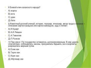 8 Боевой клич казахского народа? А) жаргы В) икта С) уран Д) бата 9 Известный