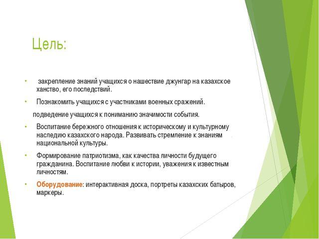 Цель: закрепление знаний учащихся о нашествие джунгар на казахское ханство, е...