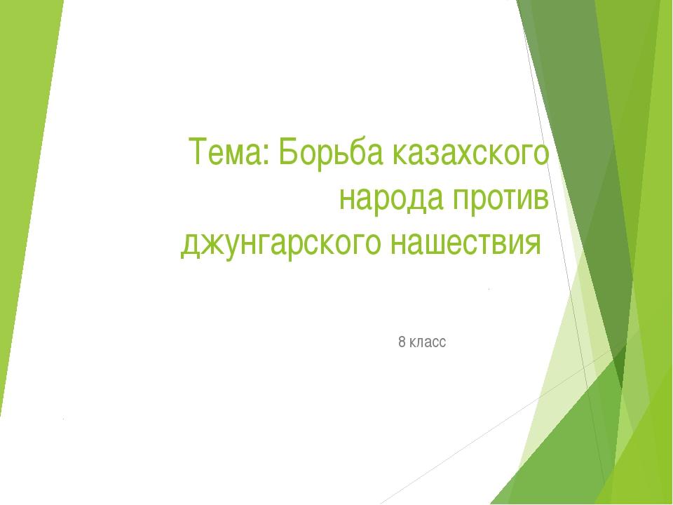 Тема: Борьба казахского народа против джунгарского нашествия 8 класс