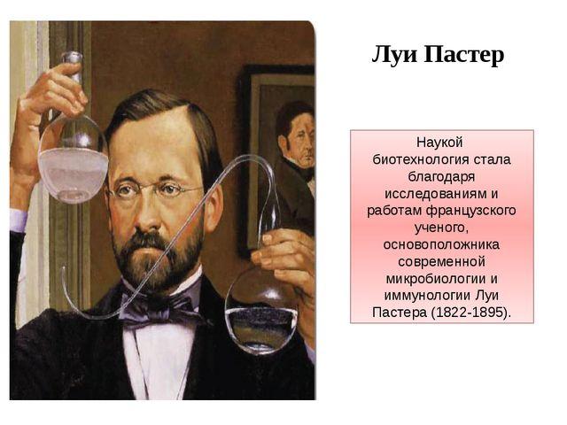 Наукой биотехнология стала благодаря исследованиям и работам французского уче...