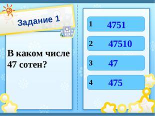 Задание 1 В каком числе 47 сотен? 1 4 3 2 4751 475 47 47510