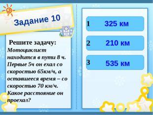 Задание 10 Решите задачу: Мотоциклист находится в пути 8 ч. Первые 5ч он ехал