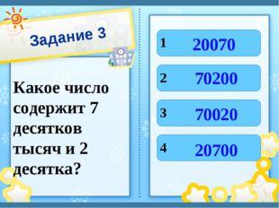 Задание 3 Какое число содержит 7 десятков тысяч и 2 десятка? 1 2 3 4 20070 20