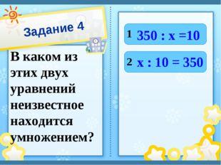 Задание 4 В каком из этих двух уравнений неизвестное находится умножением? 1