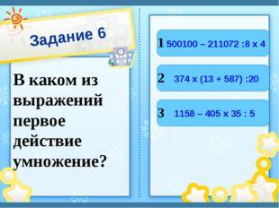 Задание 6 В каком из выражений первое действие умножение? 1 2 3 500100 – 2110