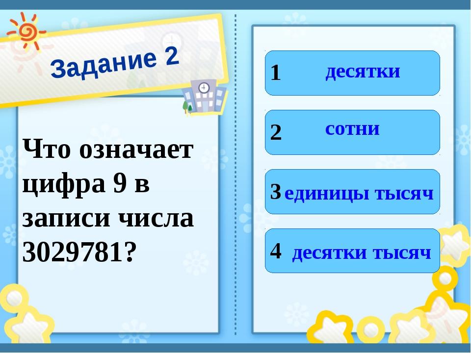 Задание 2 Что означает цифра 9 в записи числа 3029781? 1 2 3 4 десятки сотни...