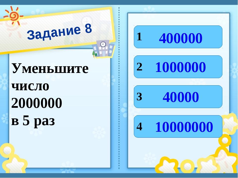 Задание 8 Уменьшите число 2000000 в 5 раз 1 4 3 2 400000 10000000 40000 1000000