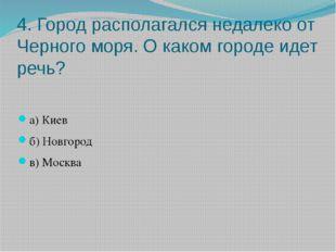 4. Город располагался недалеко от Черного моря. О каком городе идет речь? а)